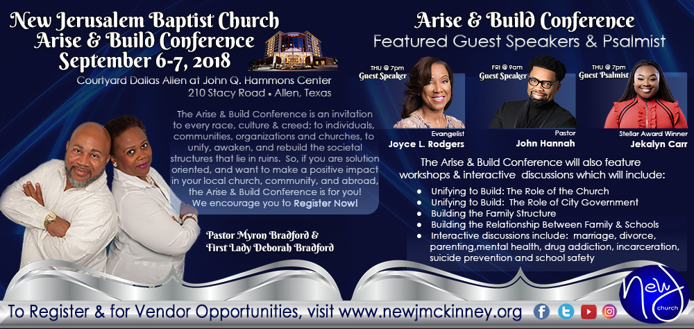 The 2018 Arise & Build Conference hosted by Pastor Myron Bradford & First Lady Deborah Bradford of New Jerusalem Baptist Church will feature special guest speakers Evangelist Joyce L. Rodgers, Pastor John Hannah, and guest psalmist, Grammy-nominated and Stellar Award Winner Jekalyn Carr. For more information on the Arise and Build Conference, visit www.newjmckinney.org.